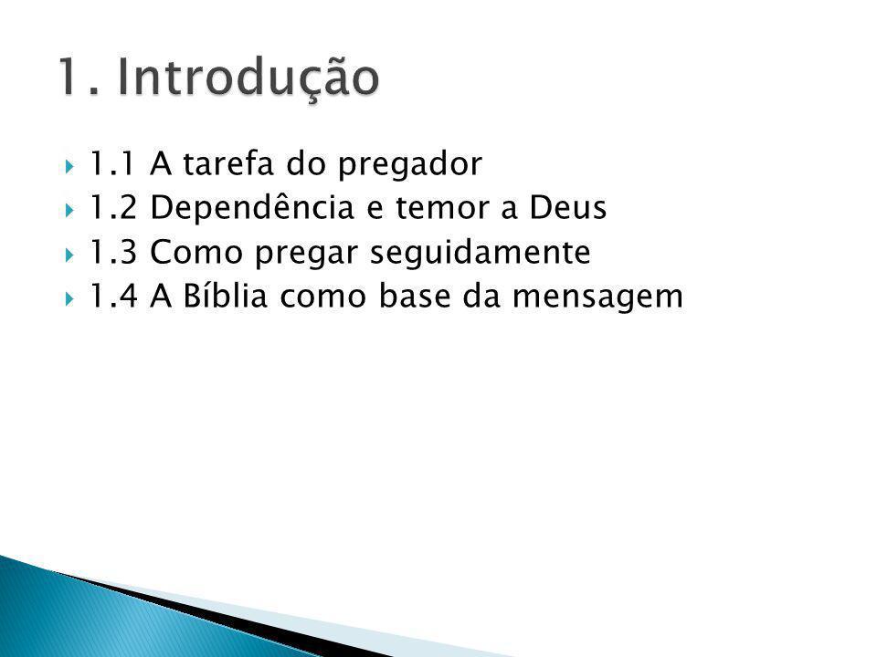 1.1 A tarefa do pregador 1.2 Dependência e temor a Deus 1.3 Como pregar seguidamente 1.4 A Bíblia como base da mensagem