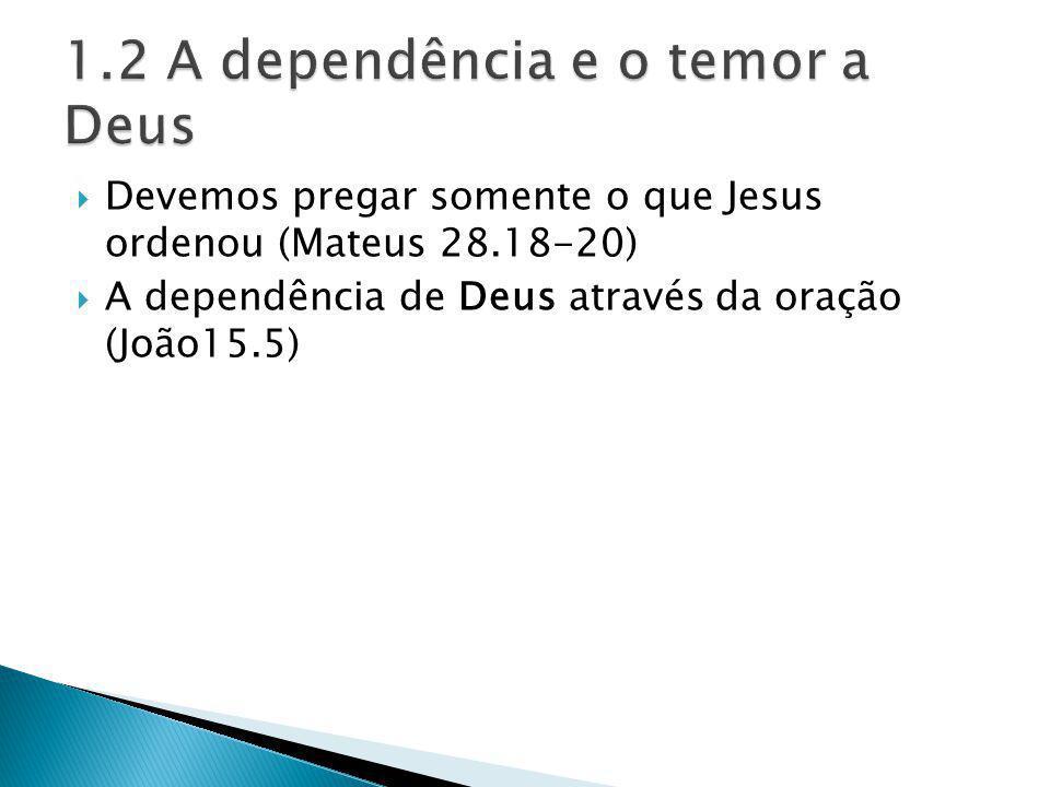 Devemos pregar somente o que Jesus ordenou (Mateus 28.18-20) A dependência de Deus através da oração (João15.5)