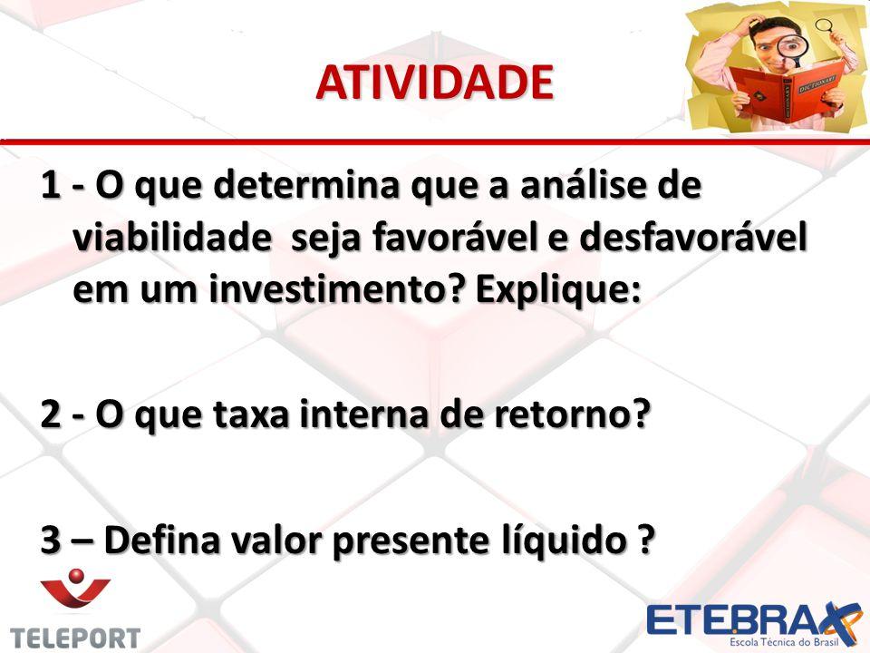 ATIVIDADE 1 - O que determina que a análise de viabilidade seja favorável e desfavorável em um investimento? Explique: 2 - O que taxa interna de retor