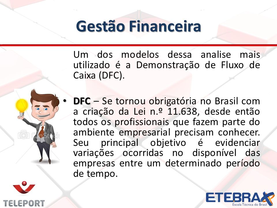 Gestão Financeira Um dos modelos dessa analise mais utilizado é a Demonstração de Fluxo de Caixa (DFC). DFC DFC – Se tornou obrigatória no Brasil com