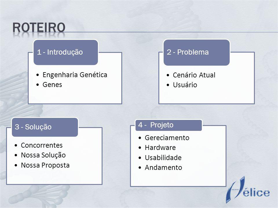 Engenharia Genética Genes 1 - Introdução Cenário Atual Usuário 2 - Problema Concorrentes Nossa Solução Nossa Proposta 3 - Solução Gereciamento Hardware Usabilidade Andamento 4 - Projeto