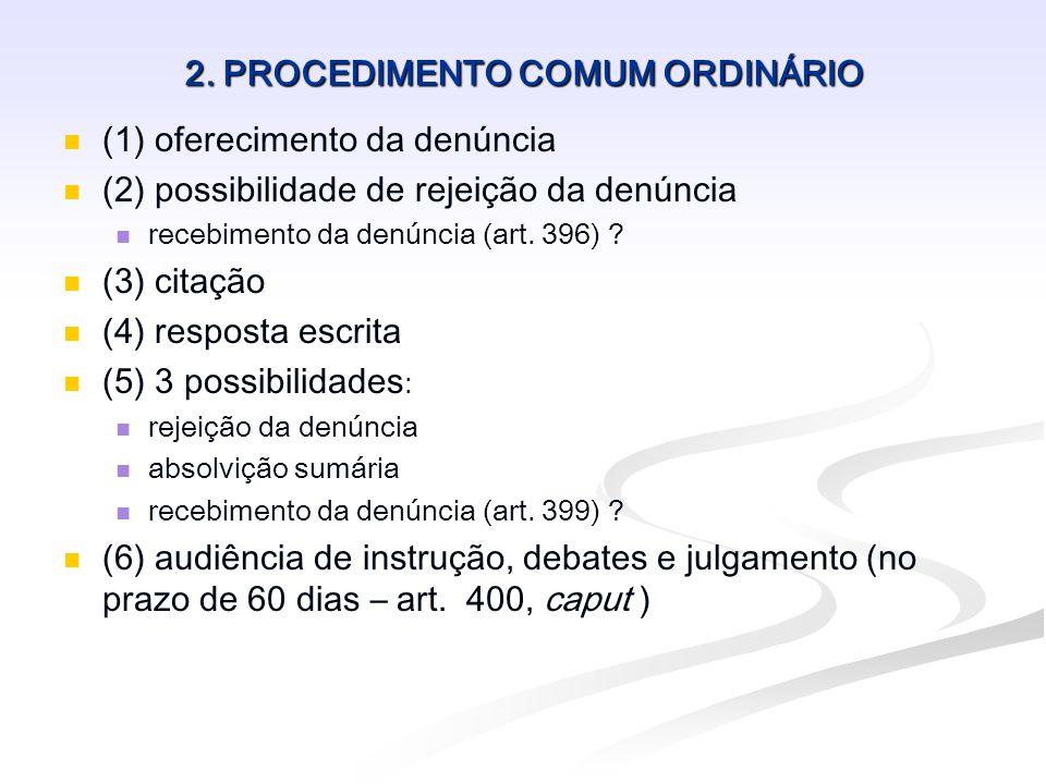 2. PROCEDIMENTO COMUM ORDINÁRIO (1) oferecimento da denúncia (2) possibilidade de rejeição da denúncia recebimento da denúncia (art. 396) ? (3) citaçã