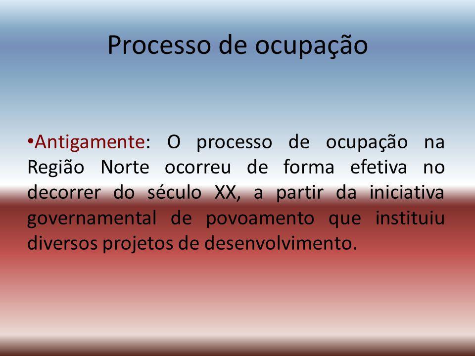 Processo de ocupação Antigamente: O processo de ocupação na Região Norte ocorreu de forma efetiva no decorrer do século XX, a partir da iniciativa gov