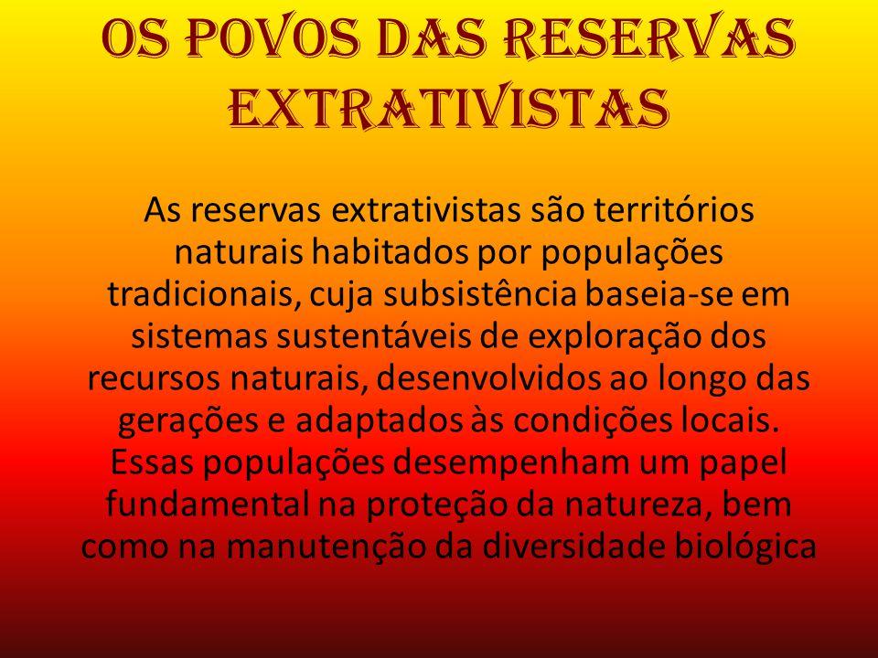 Os povos das Reservas Extrativistas As reservas extrativistas são territórios naturais habitados por populações tradicionais, cuja subsistência baseia
