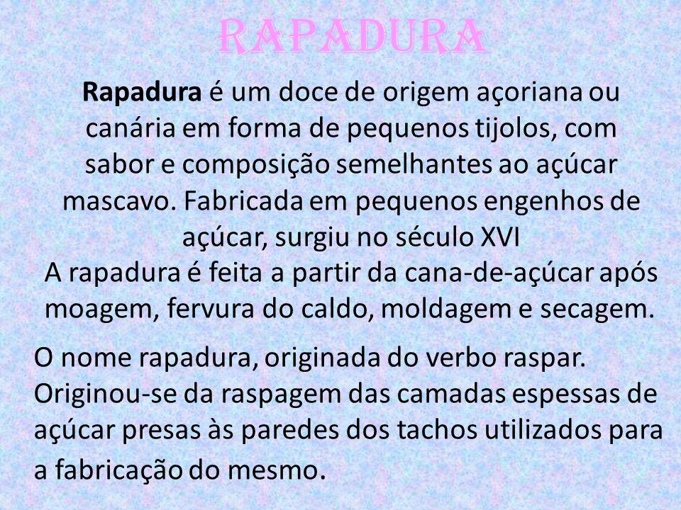 Rapadura Rapadura é um doce de origem açoriana ou canária em forma de pequenos tijolos, com sabor e composição semelhantes ao açúcar mascavo. Fabricad