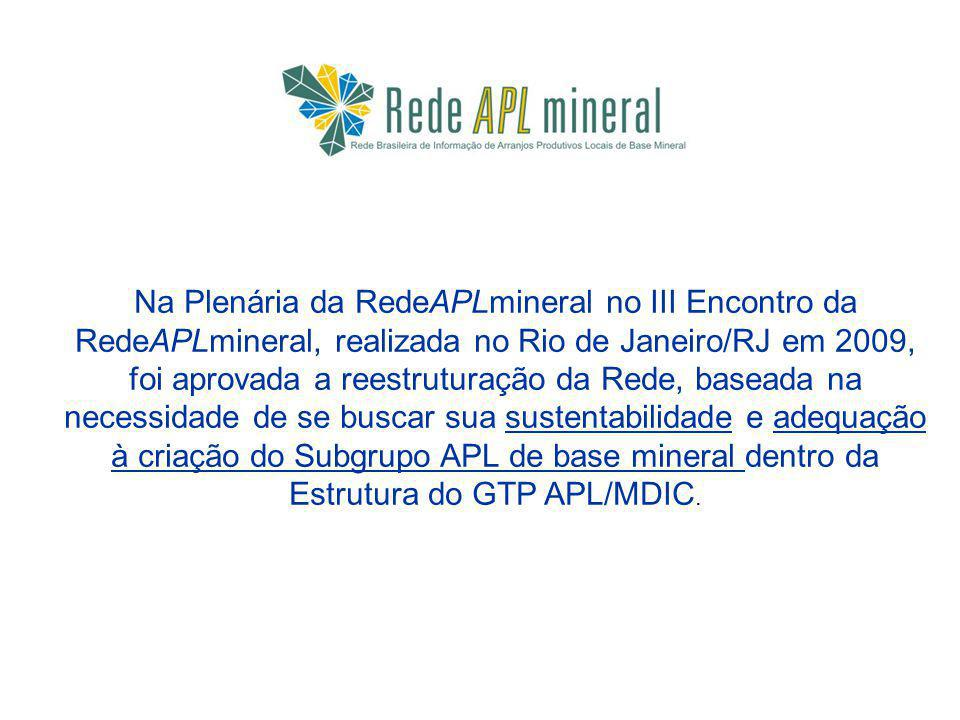 Na Plenária da RedeAPLmineral no III Encontro da RedeAPLmineral, realizada no Rio de Janeiro/RJ em 2009, foi aprovada a reestruturação da Rede, baseada na necessidade de se buscar sua sustentabilidade e adequação à criação do Subgrupo APL de base mineral dentro da Estrutura do GTP APL/MDIC.