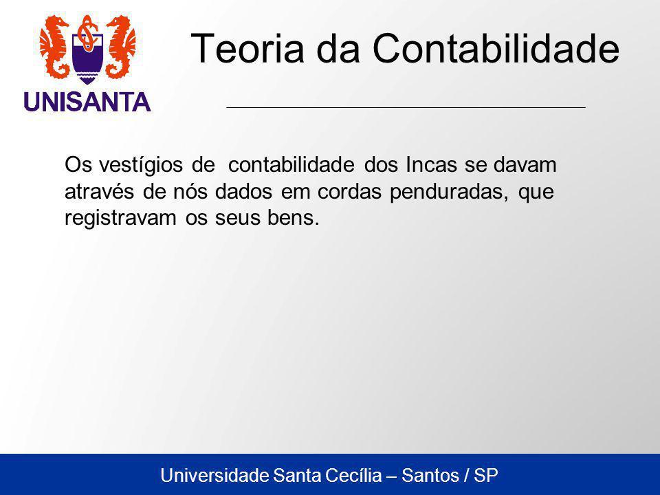 Universidade Santa Cecília – Santos / SP Teoria da Contabilidade Os vestígios de contabilidade dos Incas se davam através de nós dados em cordas penduradas, que registravam os seus bens.