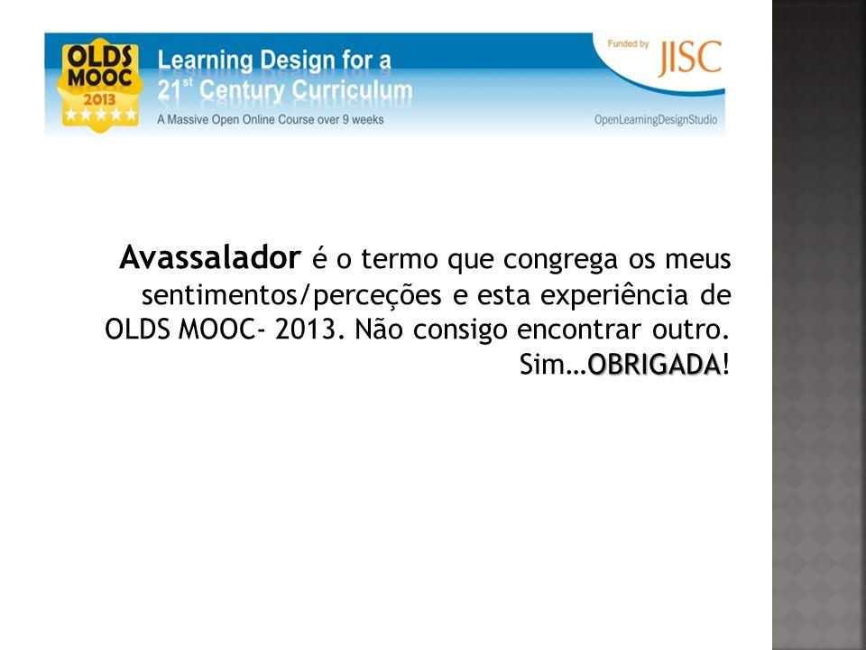 OBRIGADA Avassalador é o termo que congrega os meus sentimentos/perceções e esta experiência de OLDS MOOC- 2013.