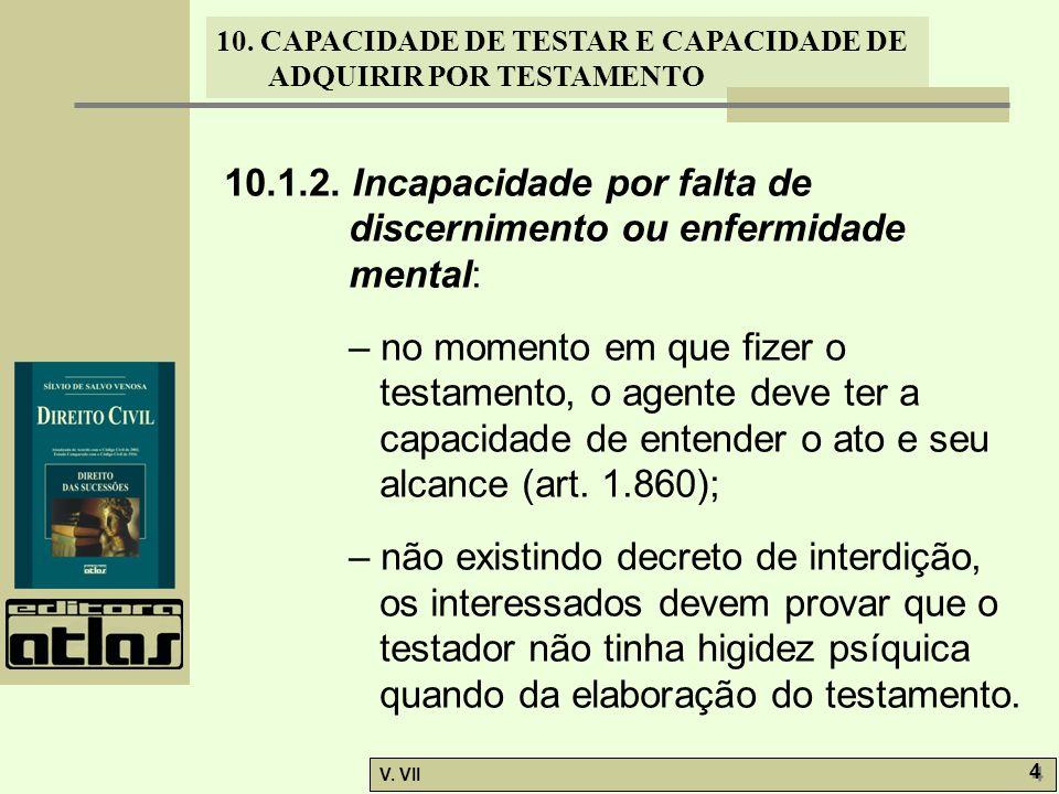 10. CAPACIDADE DE TESTAR E CAPACIDADE DE ADQUIRIR POR TESTAMENTO V. VII 4 4 10.1.2. Incapacidade por falta de discernimento ou enfermidade mental: – n