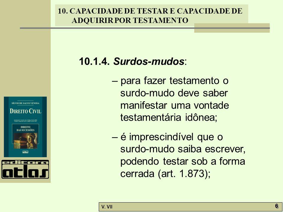 10. CAPACIDADE DE TESTAR E CAPACIDADE DE ADQUIRIR POR TESTAMENTO V. VII 6 6 10.1.4. Surdos-mudos: – para fazer testamento o surdo-mudo deve saber mani