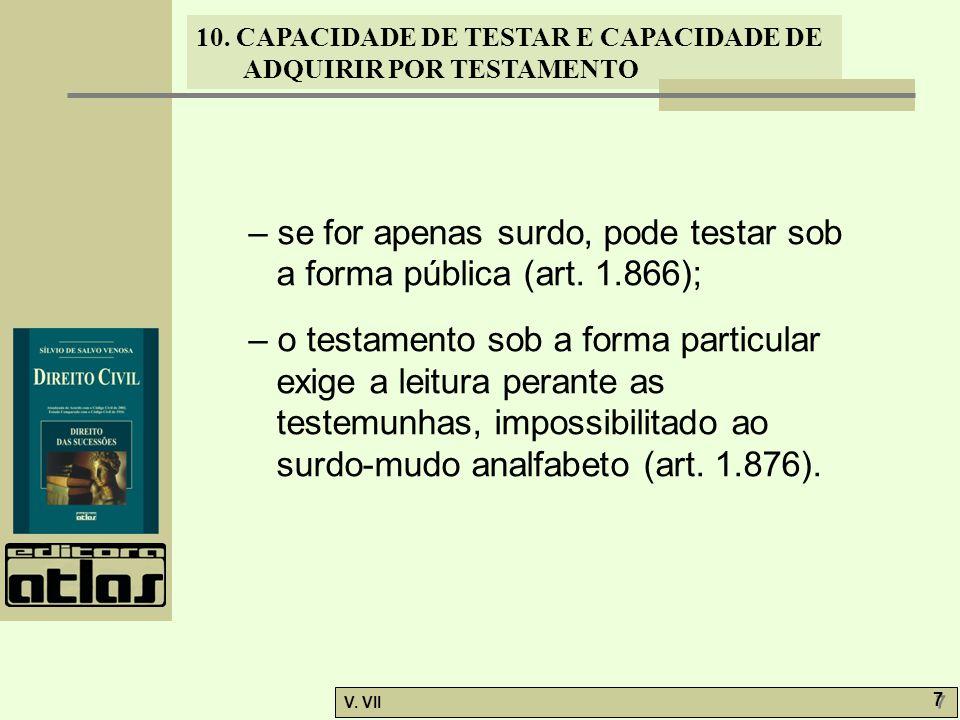 10. CAPACIDADE DE TESTAR E CAPACIDADE DE ADQUIRIR POR TESTAMENTO V. VII 7 7 – se for apenas surdo, pode testar sob a forma pública (art. 1.866); – o t