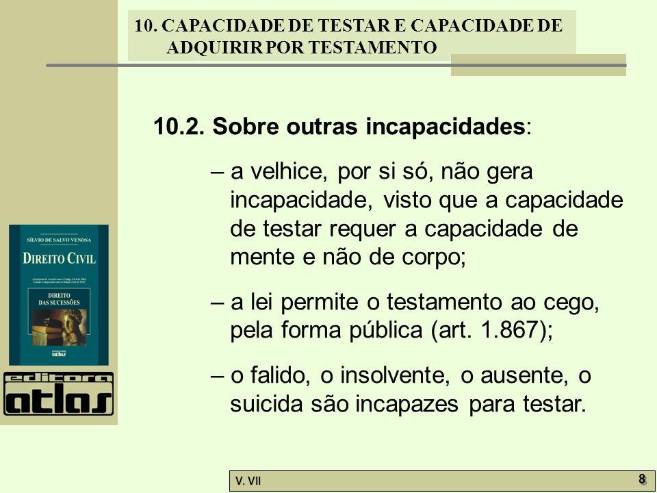 10. CAPACIDADE DE TESTAR E CAPACIDADE DE ADQUIRIR POR TESTAMENTO V. VII 8 8 10.2. Sobre outras incapacidades: – a velhice, por si só, não gera incapac
