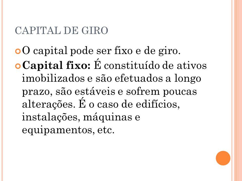 CAPITAL DE GIRO O capital pode ser fixo e de giro. Capital fixo: É constituído de ativos imobilizados e são efetuados a longo prazo, são estáveis e so