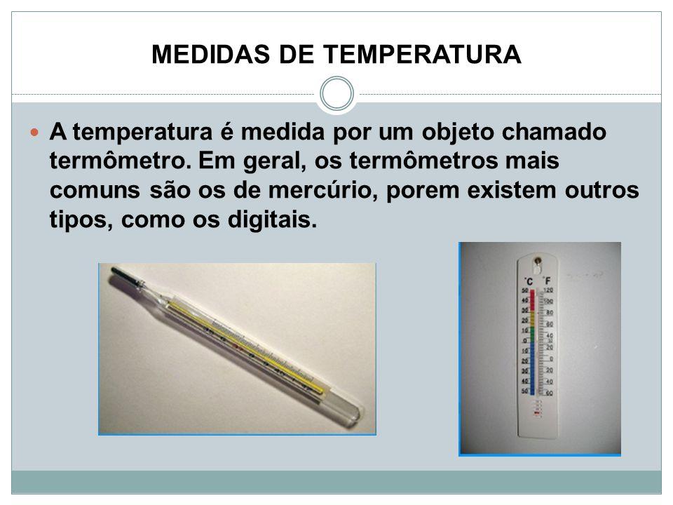 MEDIDAS DE TEMPERATURA A temperatura é medida por um objeto chamado termômetro. Em geral, os termômetros mais comuns são os de mercúrio, porem existem