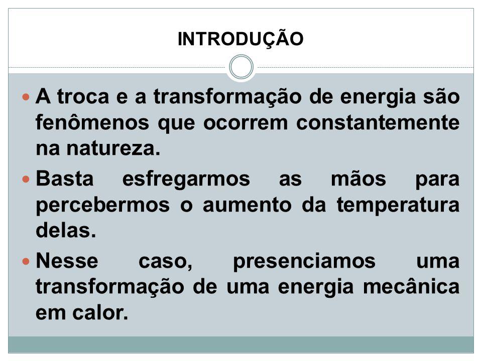 INTRODUÇÃO A troca e a transformação de energia são fenômenos que ocorrem constantemente na natureza. Basta esfregarmos as mãos para percebermos o aum