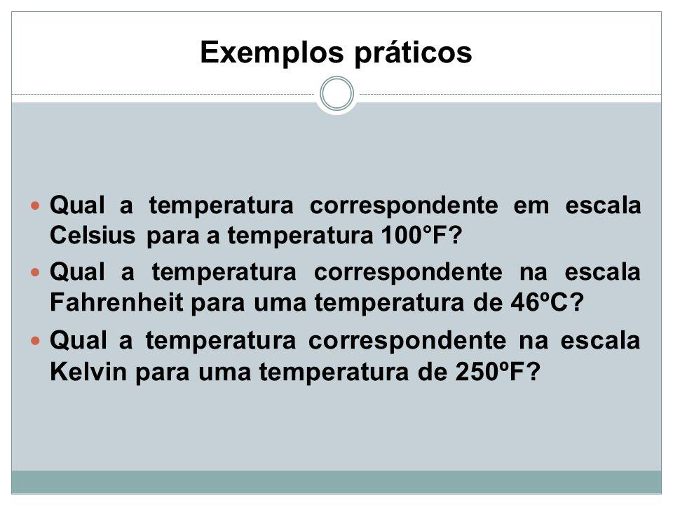 Exemplos práticos Qual a temperatura correspondente em escala Celsius para a temperatura 100°F? Qual a temperatura correspondente na escala Fahrenheit