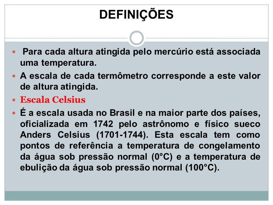 DEFINIÇÕES Para cada altura atingida pelo mercúrio está associada uma temperatura. A escala de cada termômetro corresponde a este valor de altura atin