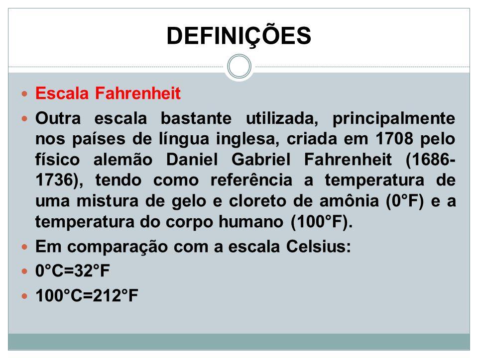 DEFINIÇÕES Escala Fahrenheit Outra escala bastante utilizada, principalmente nos países de língua inglesa, criada em 1708 pelo físico alemão Daniel Ga