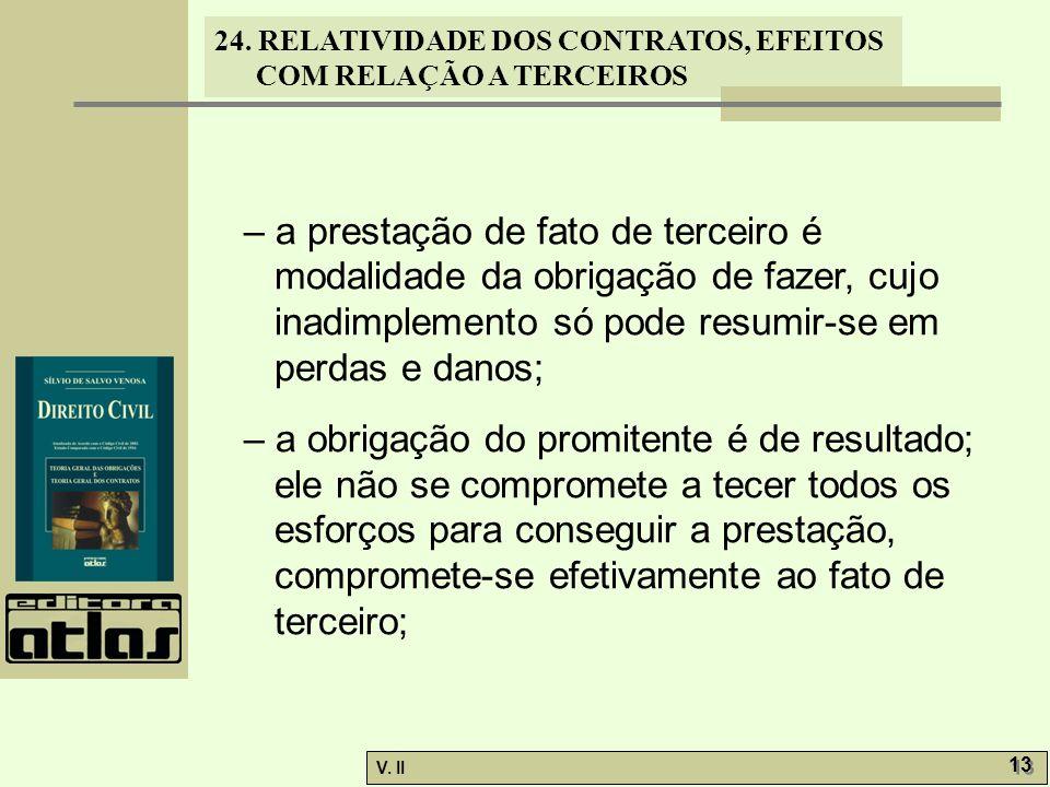 24. RELATIVIDADE DOS CONTRATOS, EFEITOS COM RELAÇÃO A TERCEIROS V. II 13 – a prestação de fato de terceiro é modalidade da obrigação de fazer, cujo in