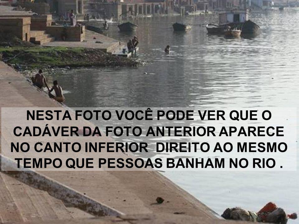 E NO RIO TAMBÉM SÃO LANÇADOS CADÁVERES SEM CREMAÇÃO DOS QUE NÃO TIVERAM PARENTES. SÃO ALÍ LANÇADOS PARA QUE O DEUS (o rio) VENHA CONSUMÍ-LOS.