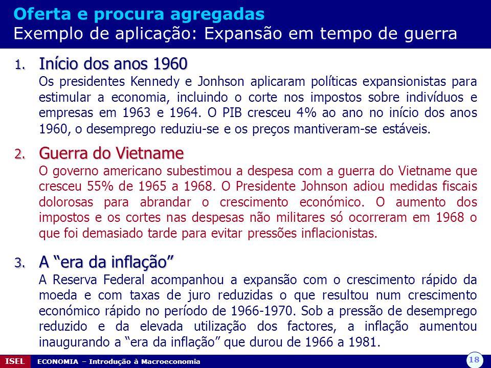 18 ISEL ECONOMIA – Introdução à Macroeconomia 1. Início dos anos 1960 Os presidentes Kennedy e Jonhson aplicaram políticas expansionistas para estimul
