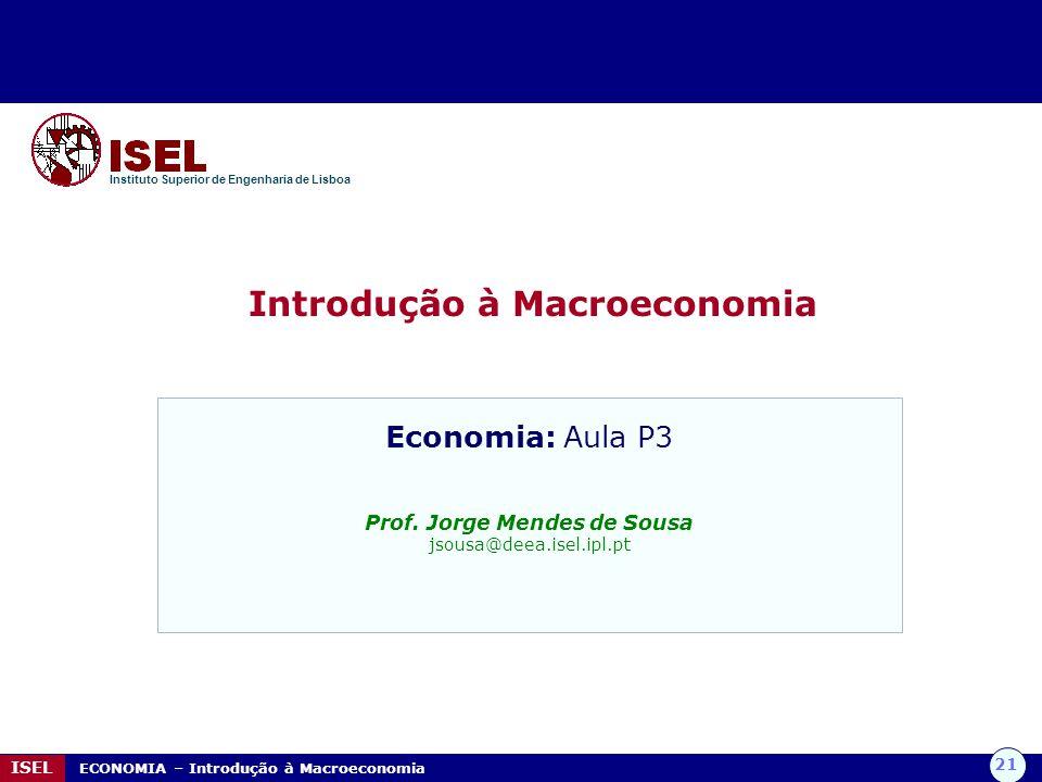 21 ISEL ECONOMIA – Introdução à Macroeconomia Introdução à Macroeconomia Instituto Superior de Engenharia de Lisboa Economia: Aula P3 Prof. Jorge Mend