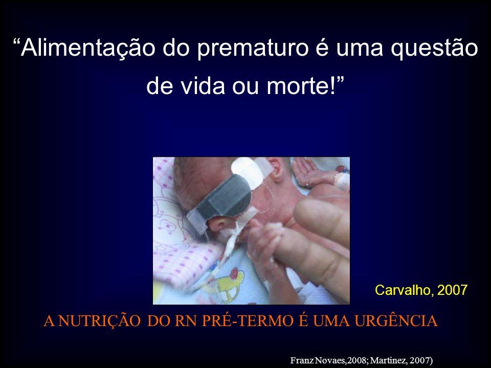 Alimentação do prematuro é uma questão de vida ou morte! Carvalho, 2007 Franz Novaes,2008; Martinez, 2007) A NUTRIÇÃO DO RN PRÉ-TERMO É UMA URGÊNCIA