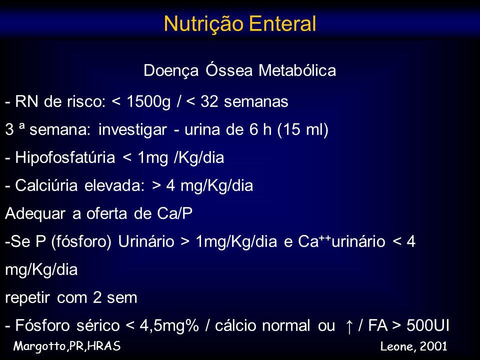 Doença Óssea Metabólica - RN de risco: < 1500g / < 32 semanas 3 ª semana: investigar - urina de 6 h (15 ml) - Hipofosfatúria < 1mg /Kg/dia - Calciúria