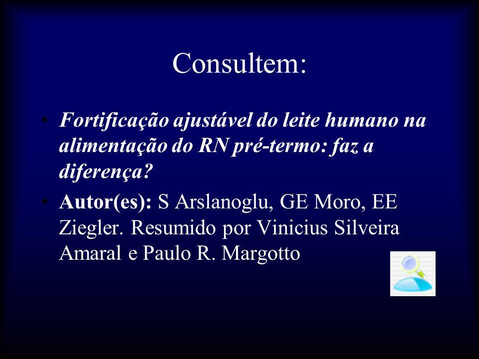 Consultem: Fortificação ajustável do leite humano na alimentação do RN pré-termo: faz a diferença? Autor(es): S Arslanoglu, GE Moro, EE Ziegler. Resum