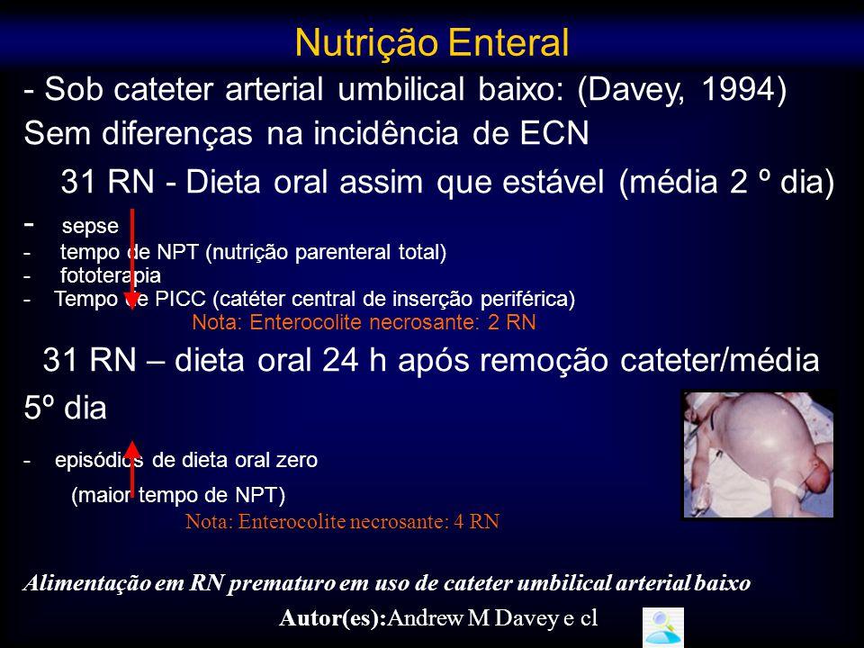 - Sob cateter arterial umbilical baixo: (Davey, 1994) Sem diferenças na incidência de ECN 31 RN - Dieta oral assim que estável (média 2 º dia) - sepse