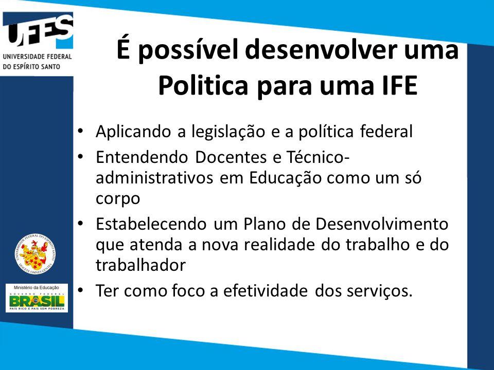 É possível desenvolver uma Politica para uma IFE Aplicando a legislação e a política federal Entendendo Docentes e Técnico- administrativos em Educaçã