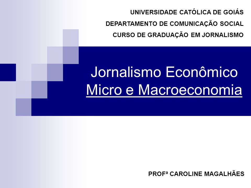 Jornalismo Econômico Micro e Macroeconomia PROFª CAROLINE MAGALHÃES UNIVERSIDADE CATÓLICA DE GOIÁS DEPARTAMENTO DE COMUNICAÇÃO SOCIAL CURSO DE GRADUAÇÃO EM JORNALISMO