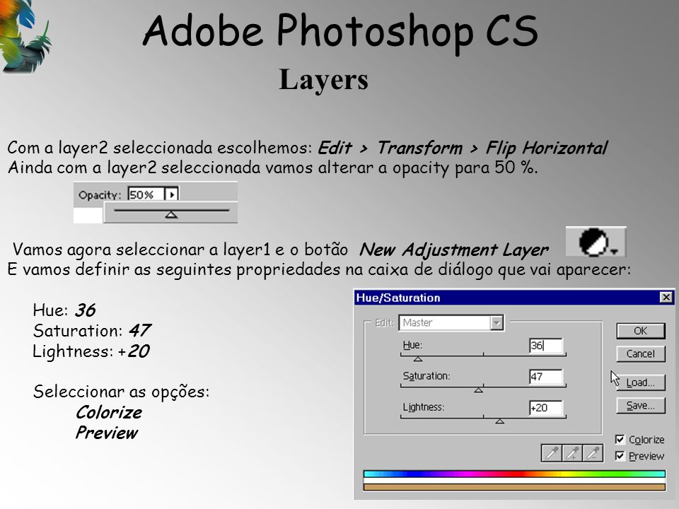 Adobe Photoshop CS Layers 15 Com a layer2 seleccionada escolhemos: Edit > Transform > Flip Horizontal Ainda com a layer2 seleccionada vamos alterar a opacity para 50 %.