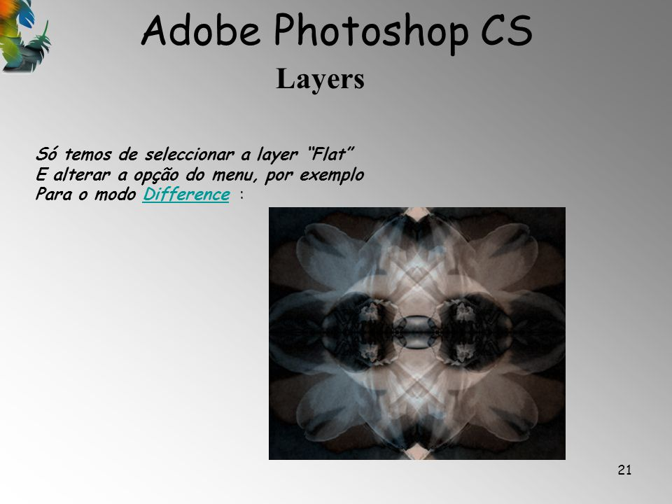Adobe Photoshop CS Layers 21 Só temos de seleccionar a layer Flat E alterar a opção do menu, por exemplo Para o modo Difference :Difference