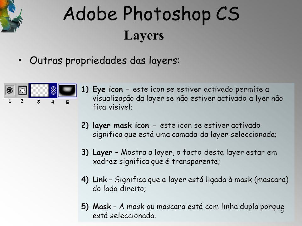Adobe Photoshop CS Layers 6 Outras propriedades das layers: 1)Eye icon em branco – ícone sem o eye (olho) significa que a layer não está visível; 2)Link – este ícone activado com o link significa que a layer está ligada à layer de cima ; 3)Background – esta layer é a layer de fundo ou principal; 4)Locked – Normalmente a layer de fundo está bloqueada aos movimentos, não se pode mover.