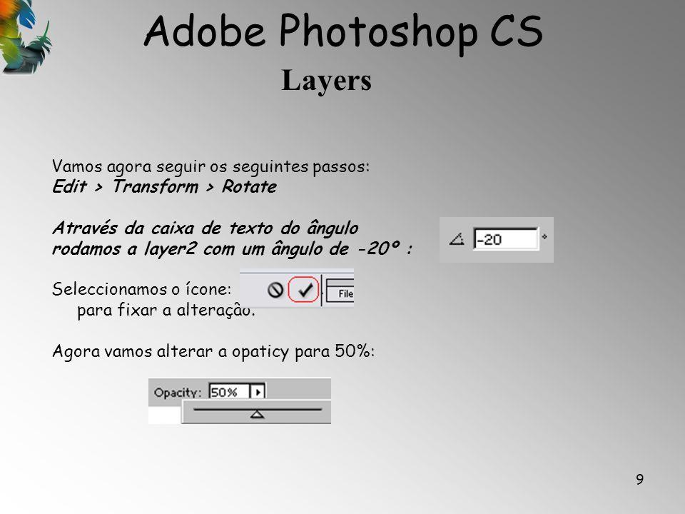 Adobe Photoshop CS Layers 9 Vamos agora seguir os seguintes passos: Edit > Transform > Rotate Através da caixa de texto do ângulo rodamos a layer2 com