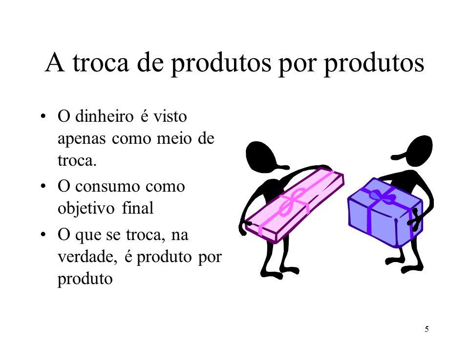5 A troca de produtos por produtos O dinheiro é visto apenas como meio de troca.