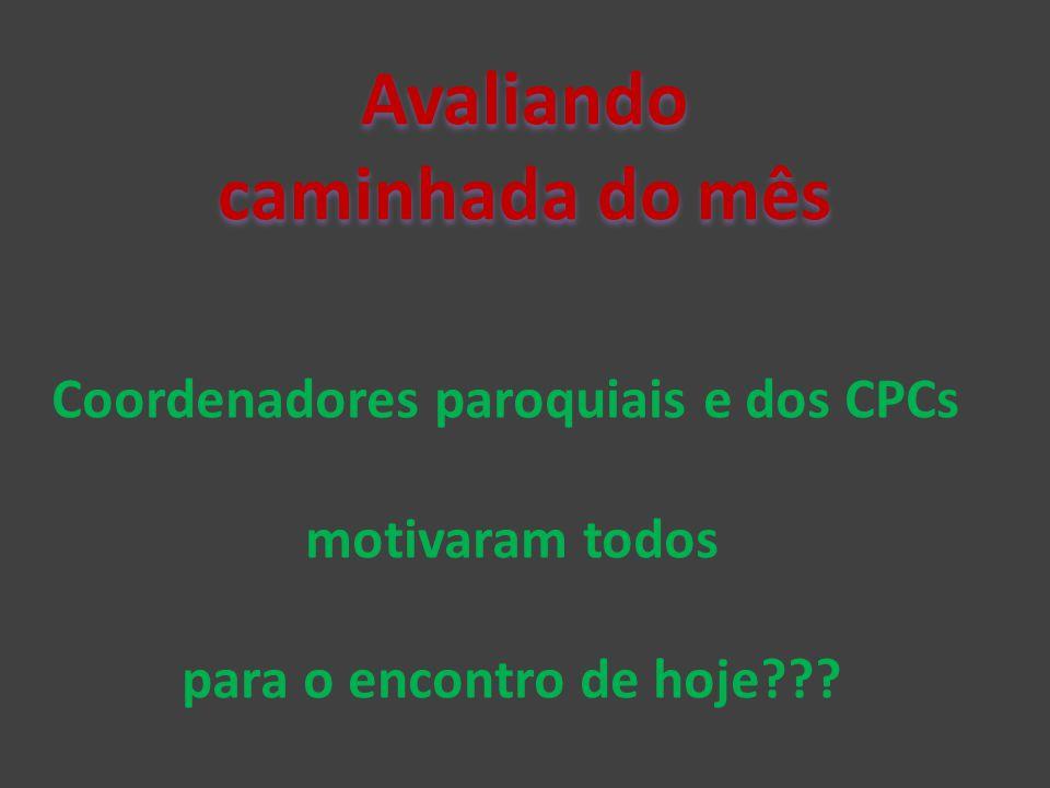 Avaliando caminhada do mês Coordenadores paroquiais e dos CPCs motivaram todos para o encontro de hoje???