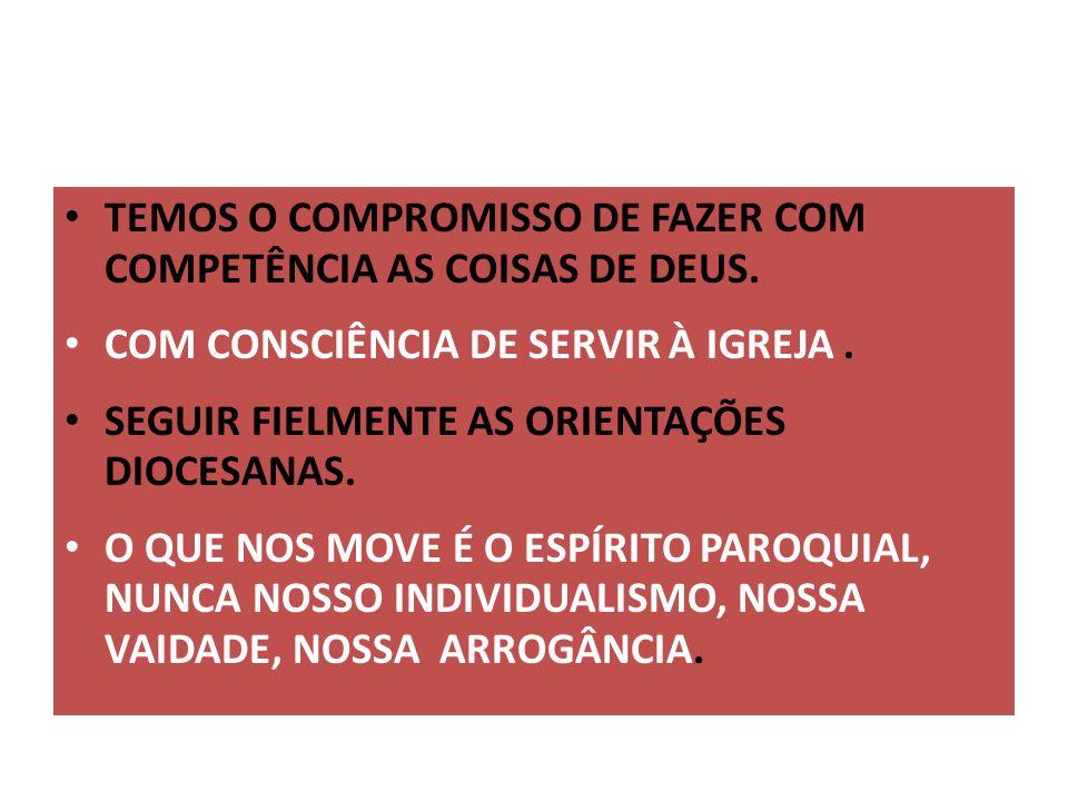 TEMOS O COMPROMISSO DE FAZER COM COMPETÊNCIA AS COISAS DE DEUS. COM CONSCIÊNCIA DE SERVIR À IGREJA. SEGUIR FIELMENTE AS ORIENTAÇÕES DIOCESANAS. O QUE