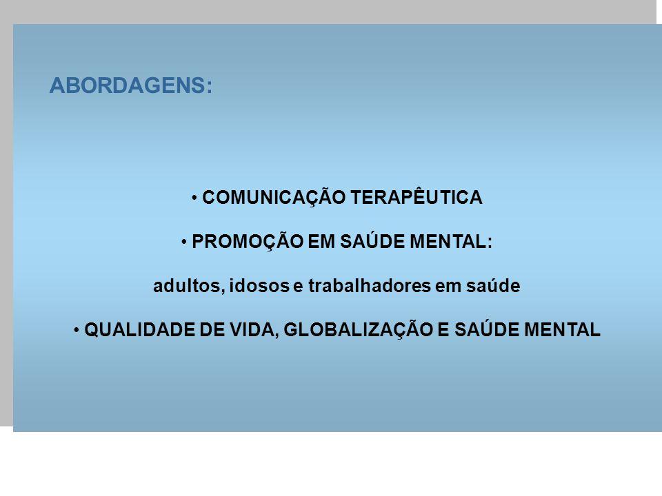 ABORDAGENS: COMUNICAÇÃO TERAPÊUTICA PROMOÇÃO EM SAÚDE MENTAL: adultos, idosos e trabalhadores em saúde QUALIDADE DE VIDA, GLOBALIZAÇÃO E SAÚDE MENTAL