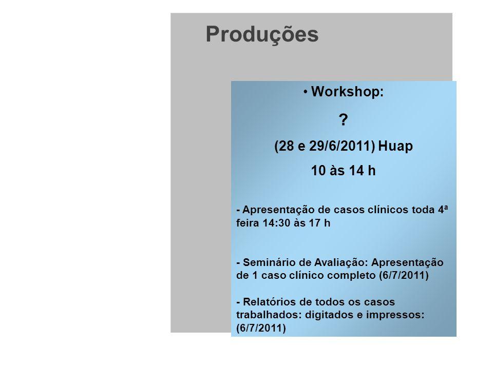 Produções Workshop: ? (28 e 29/6/2011) Huap 10 às 14 h - Apresentação de casos clínicos toda 4ª feira 14:30 às 17 h - Seminário de Avaliação: Apresent