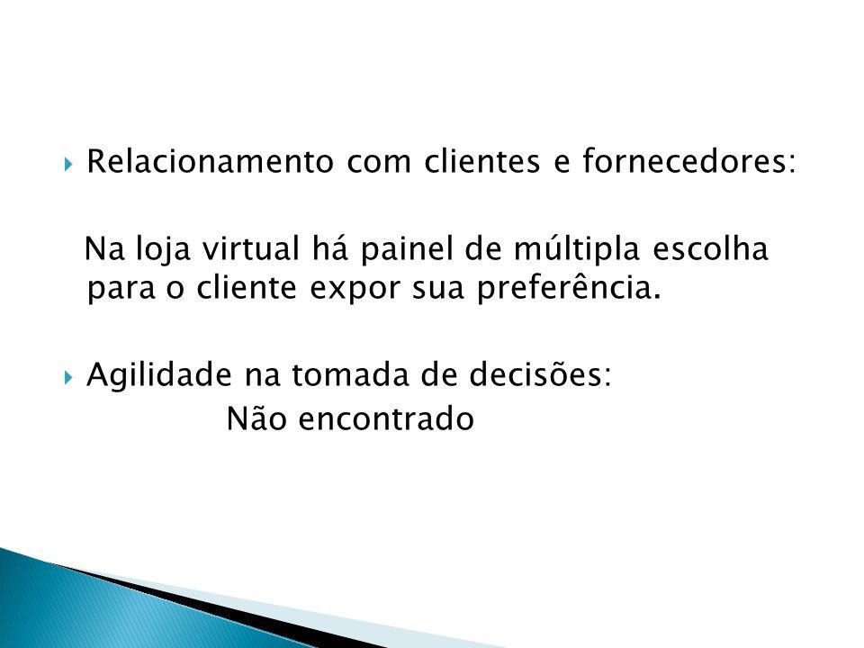 Relacionamento com clientes e fornecedores: Na loja virtual há painel de múltipla escolha para o cliente expor sua preferência. Agilidade na tomada de