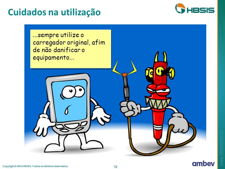 Copyright© 2012 HBSIS. Todos os direitos reservados. 12...sempre utilize o carregador original, afim de não danificar o equipamento... Cuidados na uti