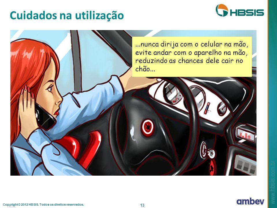 Copyright© 2012 HBSIS. Todos os direitos reservados. 13 Cuidados na utilização...nunca dirija com o celular na mão, evite andar com o aparelho na mão,
