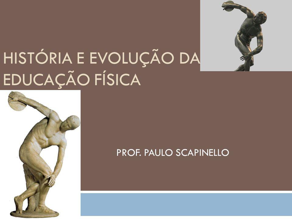 HISTÓRIA E EVOLUÇÃO DA EDUCAÇÃO FÍSICA PROF. PAULO SCAPINELLO