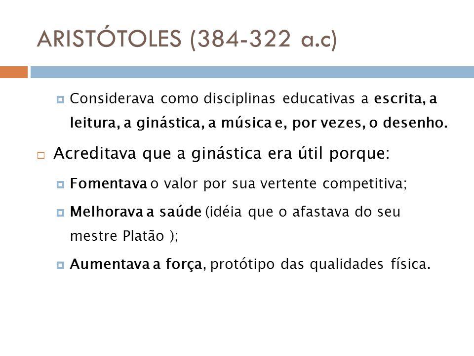 ARISTÓTOLES (384-322 a.c) Considerava como disciplinas educativas a escrita, a leitura, a ginástica, a música e, por vezes, o desenho.