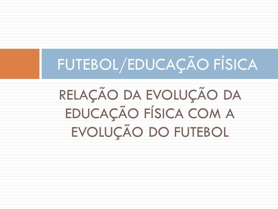 RELAÇÃO DA EVOLUÇÃO DA EDUCAÇÃO FÍSICA COM A EVOLUÇÃO DO FUTEBOL FUTEBOL/EDUCAÇÃO FÍSICA