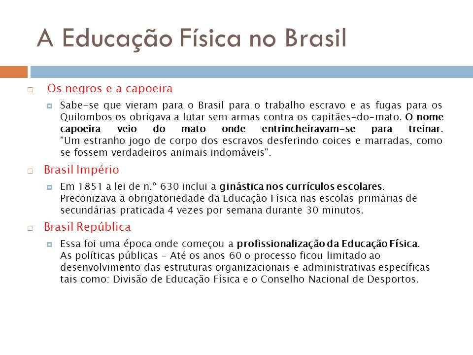 A Educação Física no Brasil Os negros e a capoeira Sabe-se que vieram para o Brasil para o trabalho escravo e as fugas para os Quilombos os obrigava a lutar sem armas contra os capitães-do-mato.