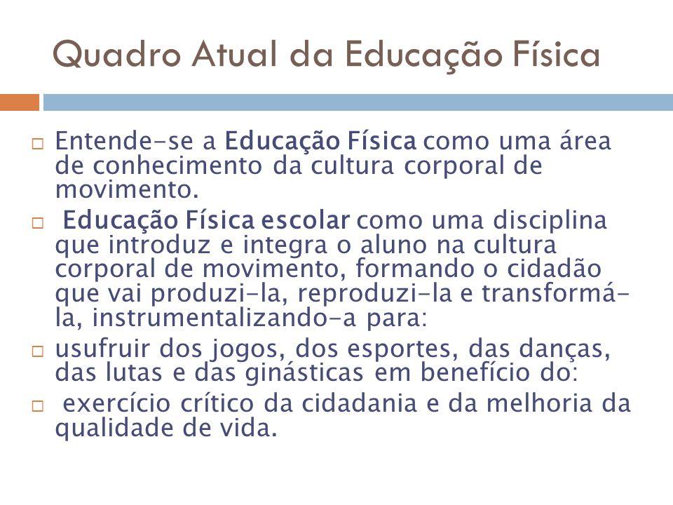 Quadro Atual da Educação Física Entende-se a Educação Física como uma área de conhecimento da cultura corporal de movimento.