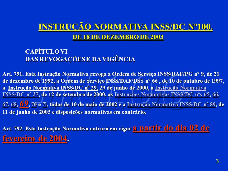 3 INSTRUÇÃO NORMATIVA INSS/DC Nº100, INSTRUÇÃO NORMATIVA INSS/DC Nº100, DE 18 DE DEZEMBRO DE 2003 CAPÍTULO VI DAS REVOGAÇÕES E DA VIGÊNCIA Art.